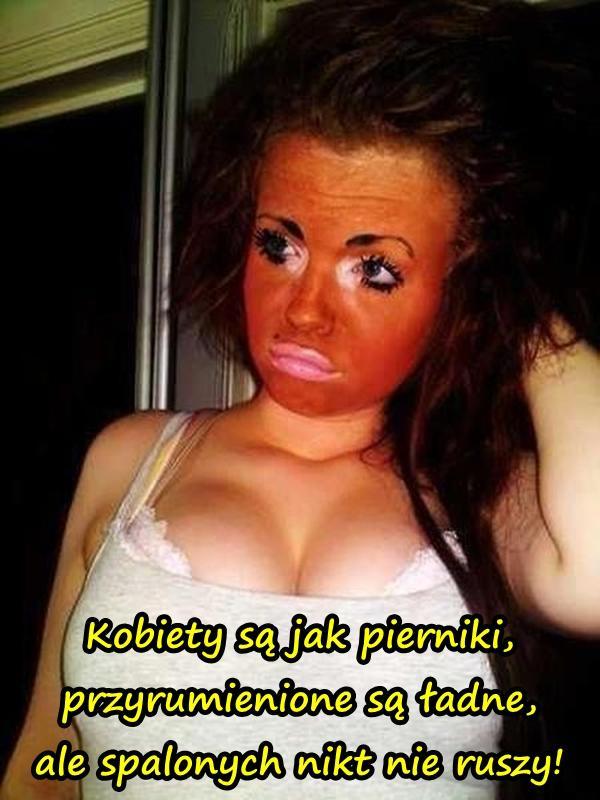 Kobiety są jak pierniki, przyrumienione są ładne, ale spalonych nikt nie ruszy!