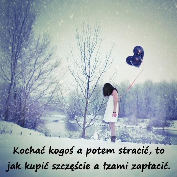 Kochać kogoś a potem stracić, to jak kupić szczęście a łzami zapłacić.