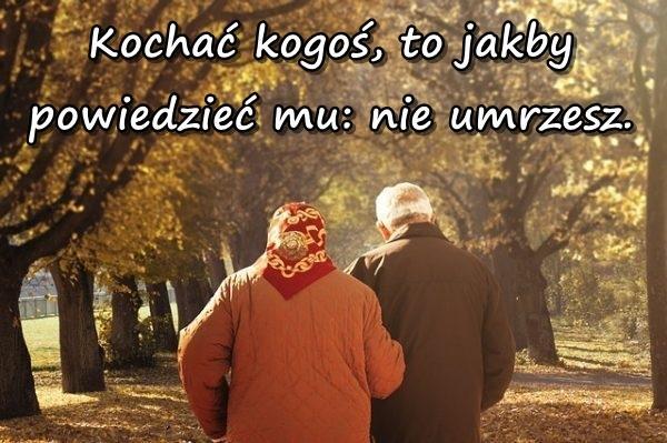 Kochać kogoś, to jakby powiedzieć mu: nie umrzesz.