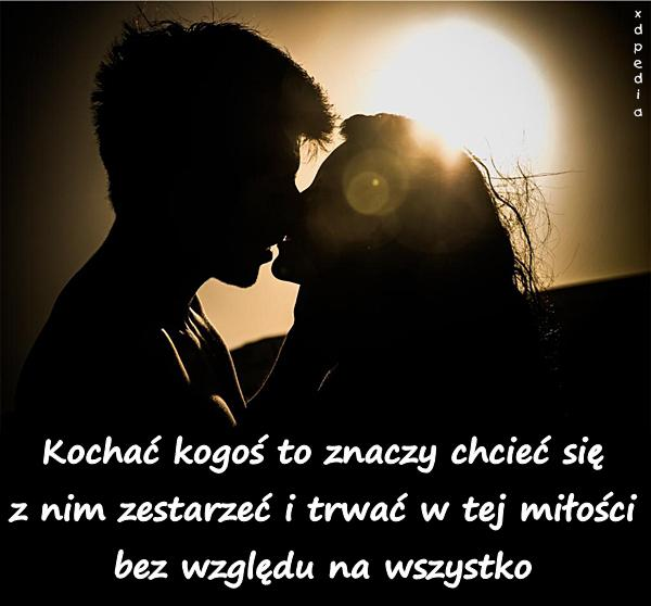Kochać kogoś to znaczy chcieć się z nim zestarzeć i trwać w tej miłości bez względu na wszystko