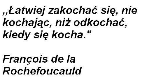 Łatwiej zakochać się, nie kochając, niż odkochać, kiedy się kocha. François de la Rochefoucauld