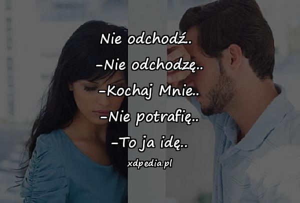 Nie odchodź.. -Nie odchodzę.. -Kochaj Mnie.. -Nie potrafię.. -To ja idę..