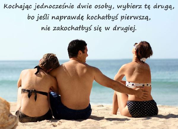 Kochając jednocześnie dwie osoby, wybierz tę drugą, bo jeśli naprawdę kochałbyś pierwszą, nie zakochałbyś się w drugiej.