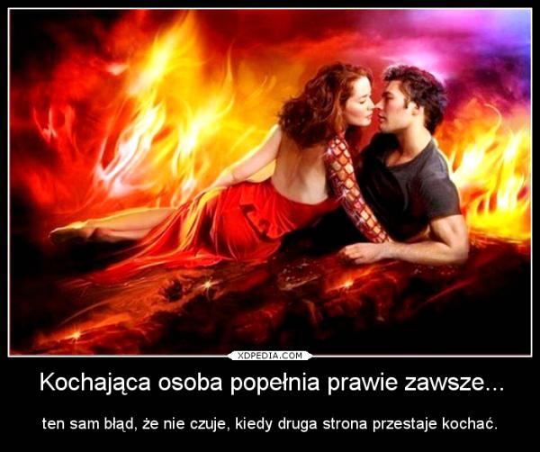 Kochająca osoba popełnia prawie zawsze ten sam błąd, że nie czuje, kiedy druga strona przestaje kochać.