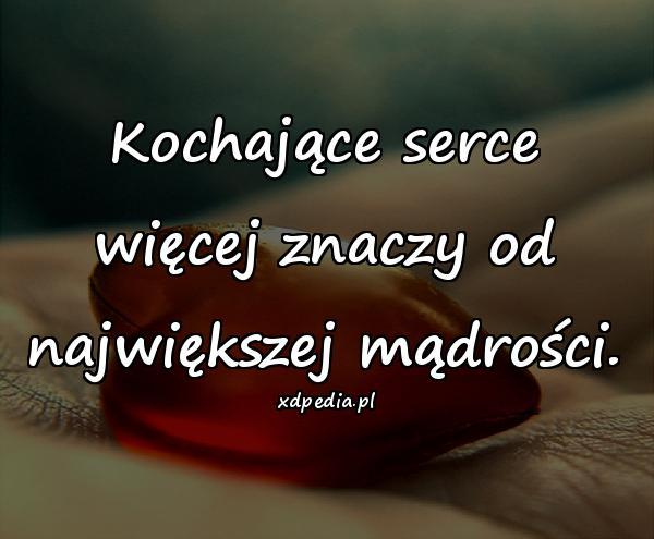Kochające serce więcej znaczy od największej mądrości.