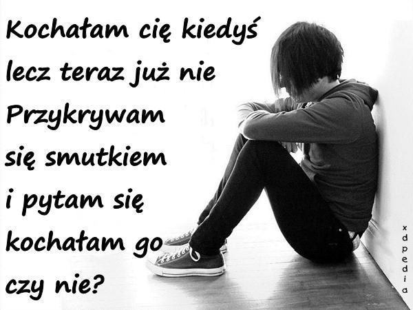 Kochałam cię kiedyś lecz teraz już nie Przykrywam się smutkiem i pytam się kochałam go czy nie?