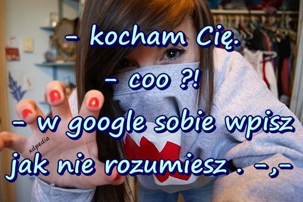 - kocham Cię. - coo ?! - w google sobie wpisz jak nie rozumiesz . -,-