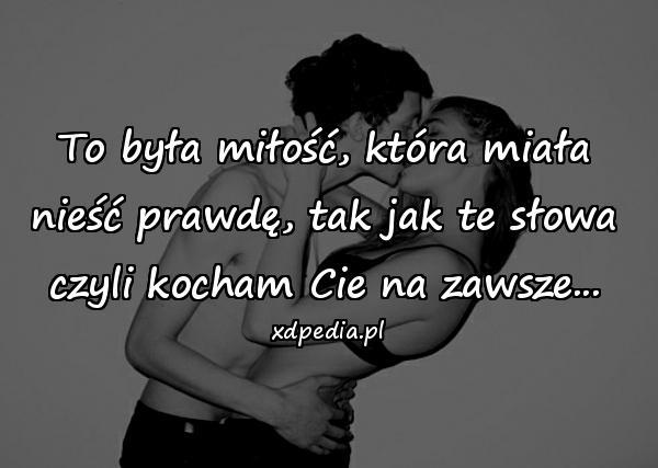 To była miłość, która miała nieść prawdę, tak jak te słowa czyli kocham Cie na zawsze...