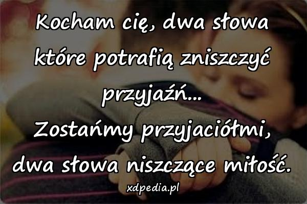 Kocham cię, dwa słowa które potrafią zniszczyć przyjaźń... Zostańmy przyjaciółmi, dwa słowa niszczące miłość.