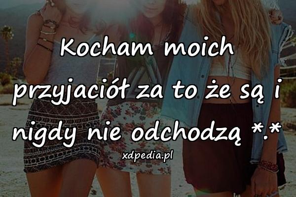 Kocham moich przyjaciół za to że są i nigdy nie odchodzą *.*