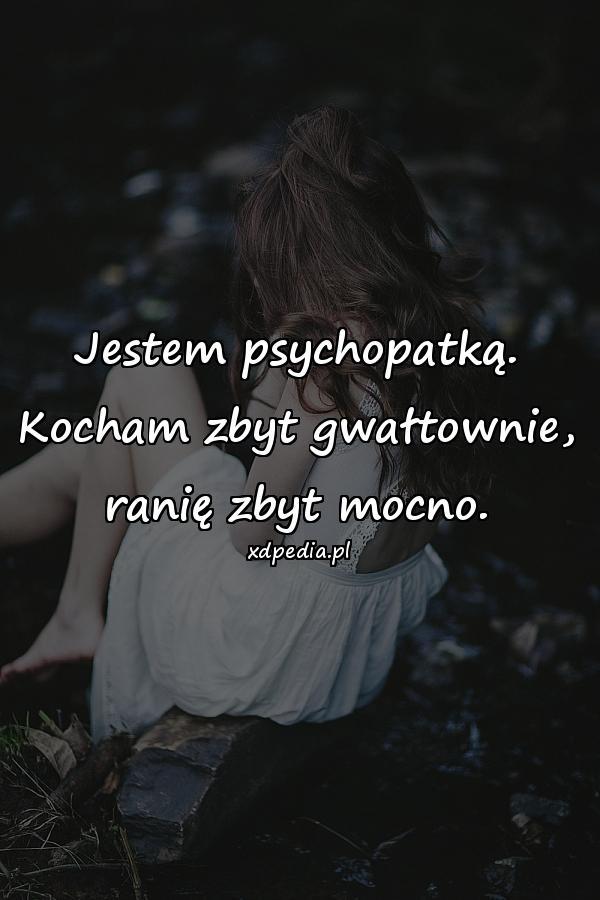 Jestem psychopatką. Kocham zbyt gwałtownie, ranię zbyt mocno.