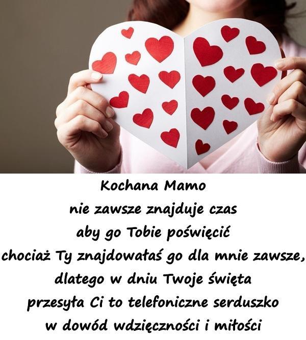 Kochana Mamo nie zawsze znajduje czas aby go Tobie poświęcić chociaż Ty znajdowałaś go dla mnie zawsze, dlatego w dniu Twoje święta przesyła Ci to telefoniczne serduszko w dowód wdzięczności i miłości