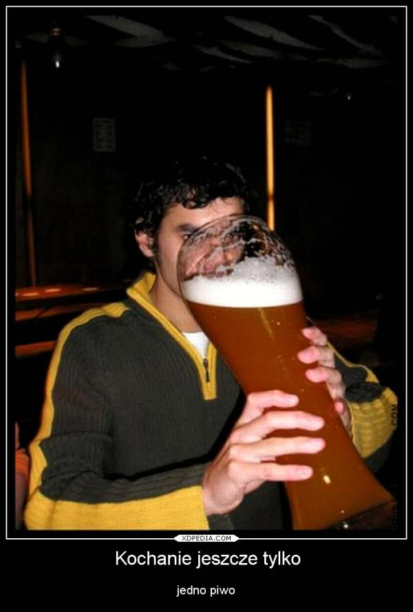 Kochanie jeszcze tylko jedno piwo