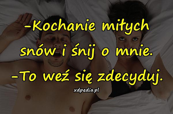 -Kochanie miłych snów i śnij o mnie. -To weź się zdecyduj.