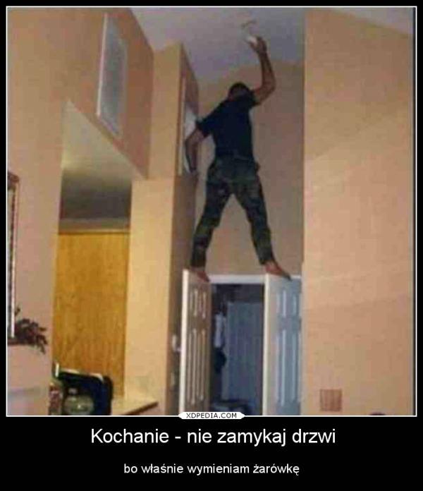 Kochanie - nie zamykaj drzwi bo właśnie wymieniam żarówkę