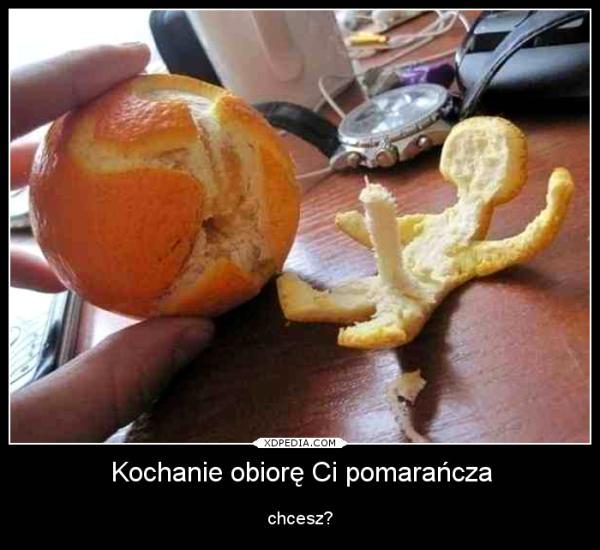 Kochanie obiorę Ci pomarańcza chcesz?