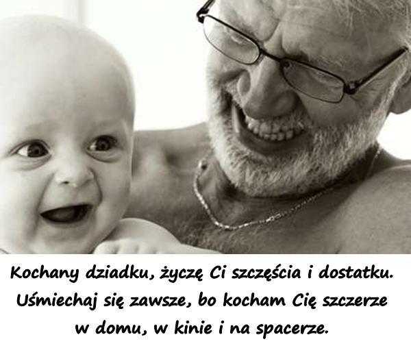 Kochany dziadku, życzę Ci szczęścia i dostatku. Uśmiechaj się zawsze, bo kocham Cię szczerze w domu, w kinie i na spacerze.