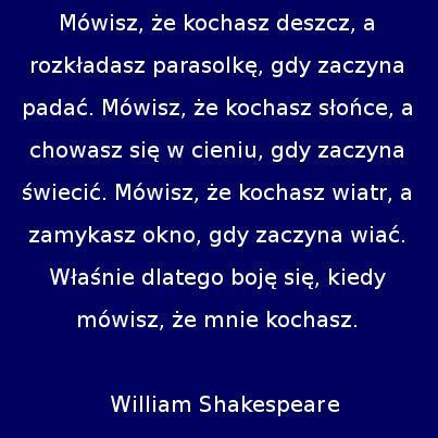 Mówisz, że kochasz deszcz, a rozkładasz parasolkę, gdy zaczyna padać. Mówisz, że kochasz słońce, a chowasz się w cieniu, gdy zaczyna świecić. Mówisz, że kochasz wiatr, a zamykasz okno, gdy zaczyna wiać. Właśnie dlatego boję się, kiedy mówisz, że mnie kochasz. William Shakespeare