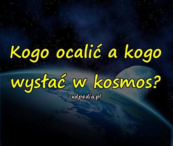 Kogo ocalić a kogo wysłać w kosmos?