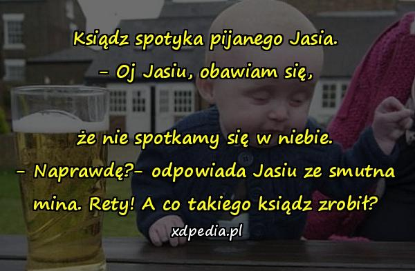 Ksiądz spotyka pijanego Jasia. - Oj Jasiu, obawiam się, że nie spotkamy się w niebie. - Naprawdę?- odpowiada Jasiu ze smutna mina. Rety! A co takiego ksiądz zrobił?