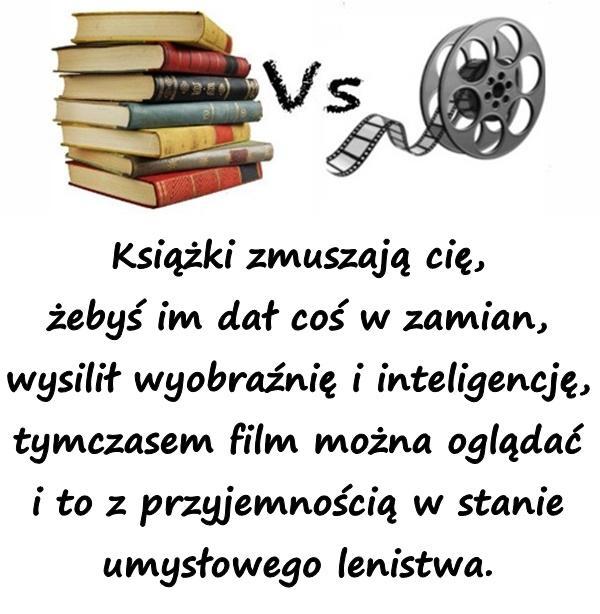 Książki zmuszają cię, żebyś im dał coś w zamian, wysilił wyobraźnię i inteligencję, tymczasem film można oglądać i to z przyjemnością w stanie umysłowego lenistwa.