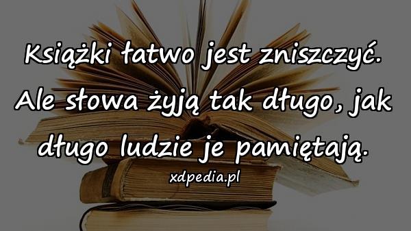 Książki łatwo jest zniszczyć. Ale słowa żyją tak długo, jak długo ludzie je pamiętają.