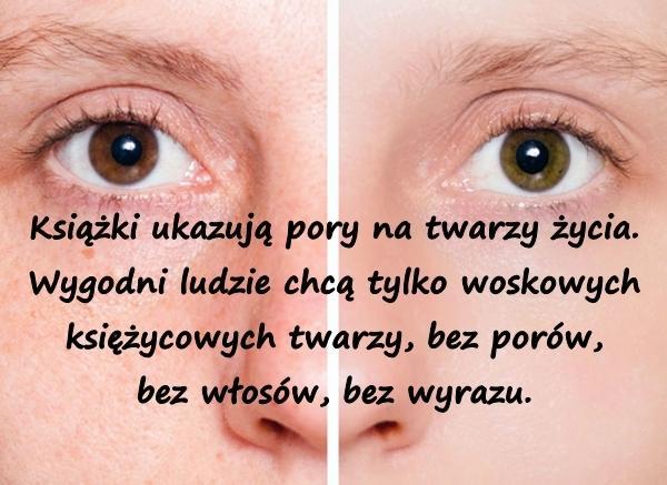 Książki ukazują pory na twarzy życia. Wygodni ludzie chcą tylko woskowych księżycowych twarzy, bez porów, bez włosów, bez wyrazu.