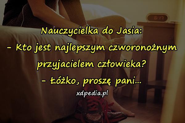 Nauczycielka do Jasia: - Kto jest najlepszym czworonożnym przyjacielem człowieka? - Łóżko, proszę pani...