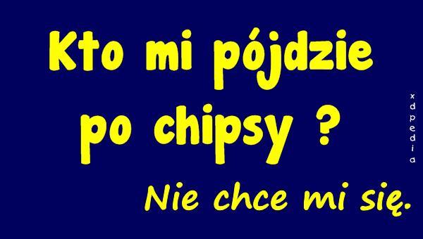Kto mi pójdzie po chipsy? Nie chce mi się.