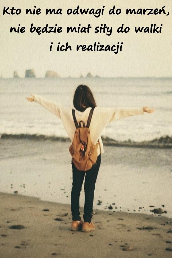 Kto nie ma odwagi do marzeń, nie będzie miał siły do walki i ich realizacji.