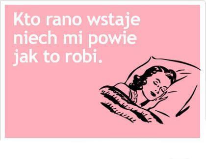 Kto rano wstaje niech mi powie jak to robi :)