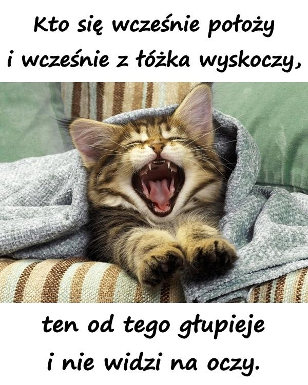 Kto się wcześnie położy i wcześnie z łóżka wyskoczy, ten od tego głupieje i nie widzi na oczy.
