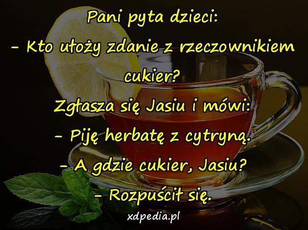 Pani pyta dzieci: - Kto ułoży zdanie z rzeczownikiem cukier? Zgłasza się Jasiu i mówi: - Piję herbatę z cytryną. - A gdzie cukier, Jasiu? - Rozpuścił się.
