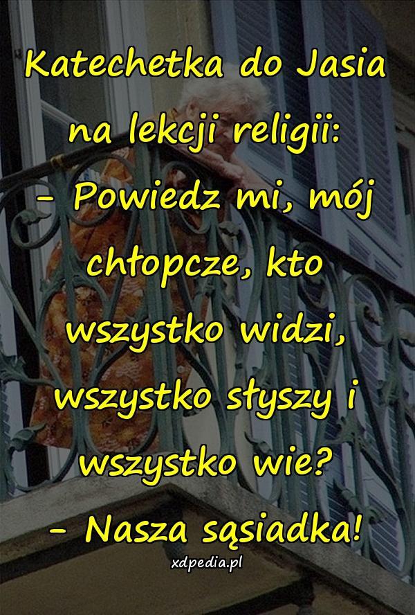 Katechetka do Jasia na lekcji religii: - Powiedz mi, mój chłopcze, kto wszystko widzi, wszystko słyszy i wszystko wie? - Nasza sąsiadka!