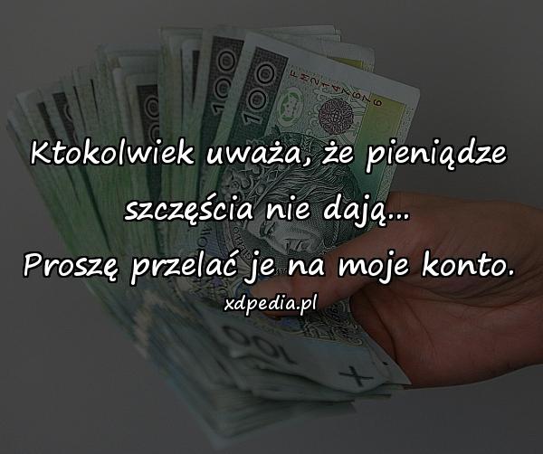 Ktokolwiek uważa, że pieniądze szczęścia nie dają... Proszę przelać je na moje konto.