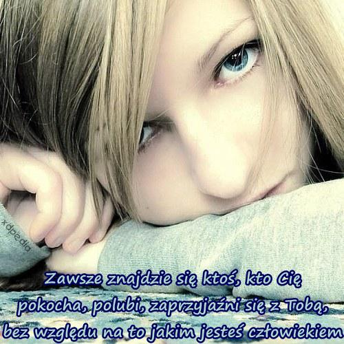 Zawsze znajdzie się ktoś, kto Cię pokocha, polubi, zaprzyjaźni się z Tobą, bez względu na to jakim jesteś człowiekiem