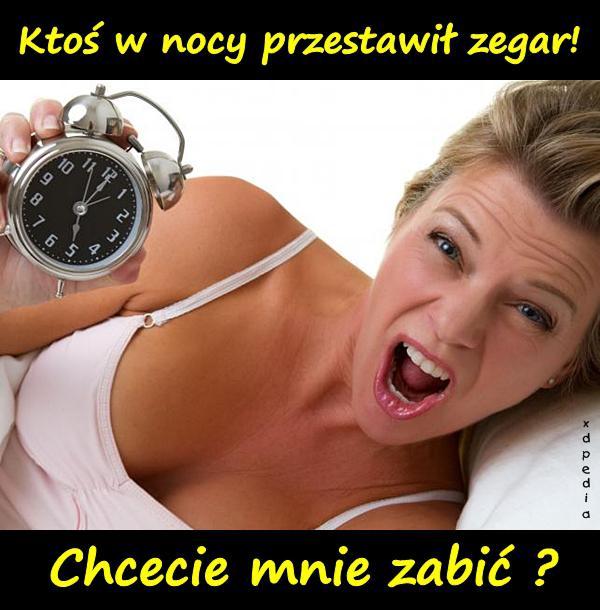 Ktoś w nocy przestawił zegar! Chcecie mnie zabić?
