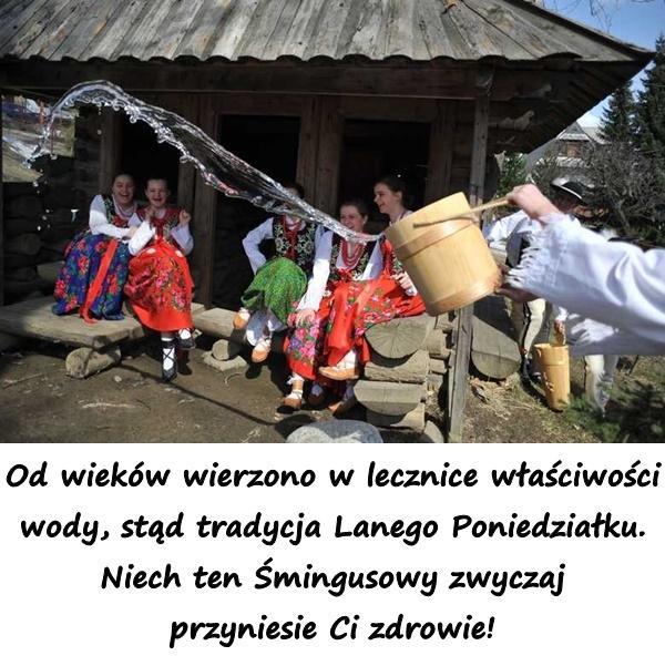 Od wieków wierzono w lecznice właściwości wody, stąd tradycja Lanego Poniedziałku. Niech ten Śmingusowy zwyczaj przyniesie Ci zdrowie!