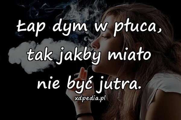 Łap dym w płuca, tak jakby miało nie być jutra.