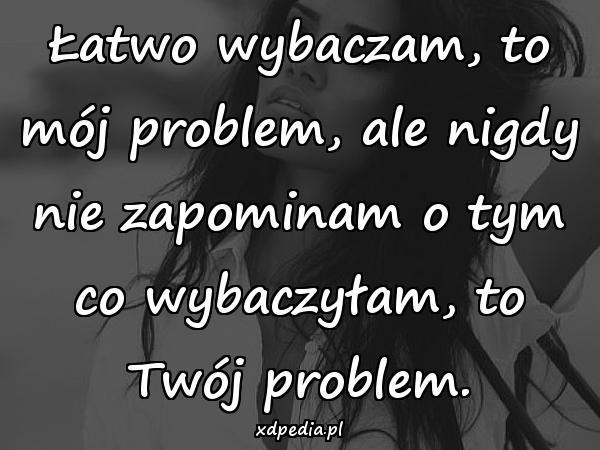 Łatwo wybaczam, to mój problem, ale nigdy nie zapominam o tym co wybaczyłam, to Twój problem.