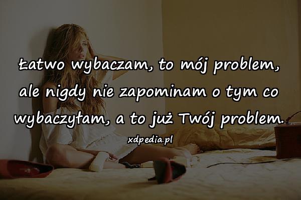 Łatwo wybaczam, to mój problem, ale nigdy nie zapominam o tym co wybaczyłam, a to już Twój problem.