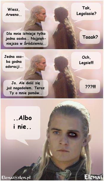 L: Wiesz Arweno... A: Tak, Legolasie? L: Dla mnie istnieje tylko jedna osoba... Najpiękniejsza w Śródziemiu... A: Taaak? L: Jedna osoba godna adoracji... A: Och, Legsie!!! L: Ja. Ale dość się już nagadałem. Teraz Ty o mnie pomów... A: ???!!! L: ..Albo i nie..