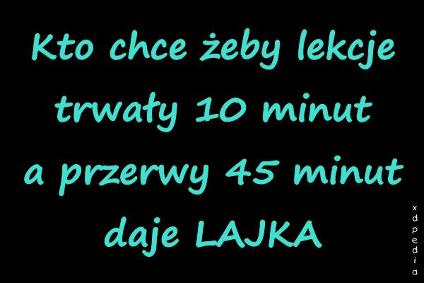 Kto chce żeby lekcje trwały 10 minut a przerwy 45 minut daje LAJKA