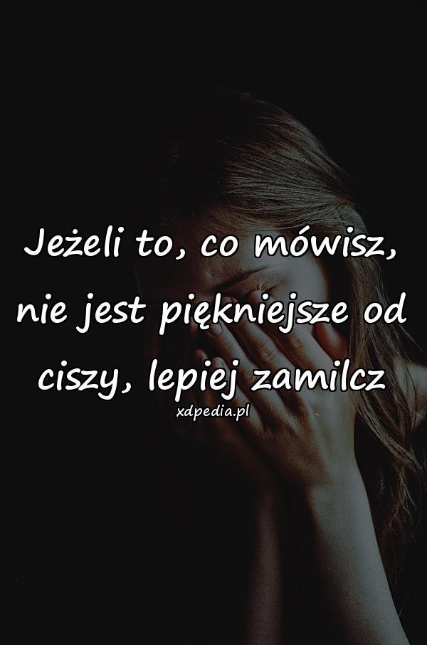Jeżeli to, co mówisz, nie jest piękniejsze od ciszy, lepiej zamilcz