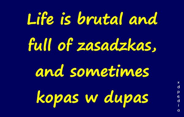 Life is brutal and full of zasadzkas, and sometimes kopas w dupas