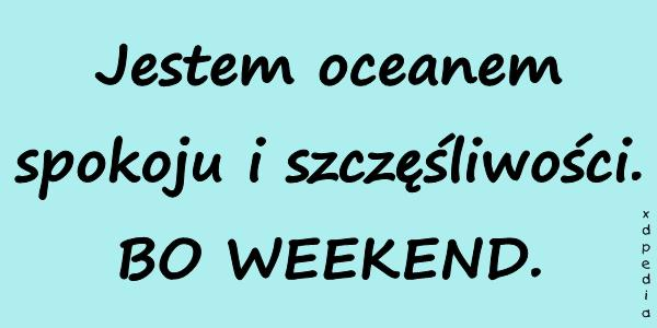 Jestem oceanem spokoju i szczęśliwości. BO WEEKEND.