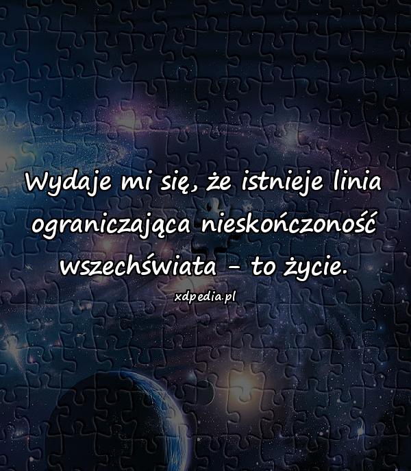 Wydaje mi się, że istnieje linia ograniczająca nieskończoność wszechświata - to życie.