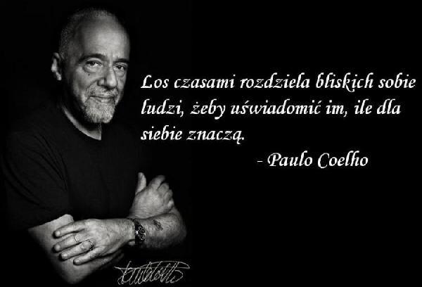 Los czasami rozdziela bliskich sobie ludzi, żeby uświadomić im, ile dla siebie znaczą. - Paulo Coelho