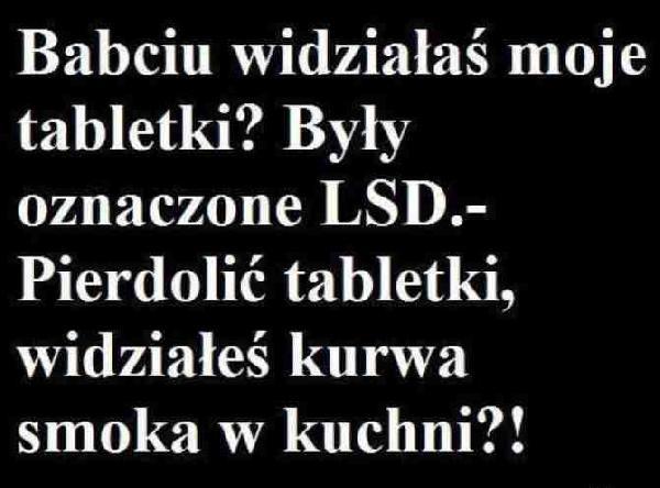 Babciu widziałaś moje tabletki? Były oznaczone LSD. Babcia: Pierdolić tabletki, widziałeś kurwa smoka w kuchni?!
