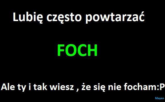 Lubię często powtarzać FOCH Ale ty i tak wiesz, że się nie focham :P